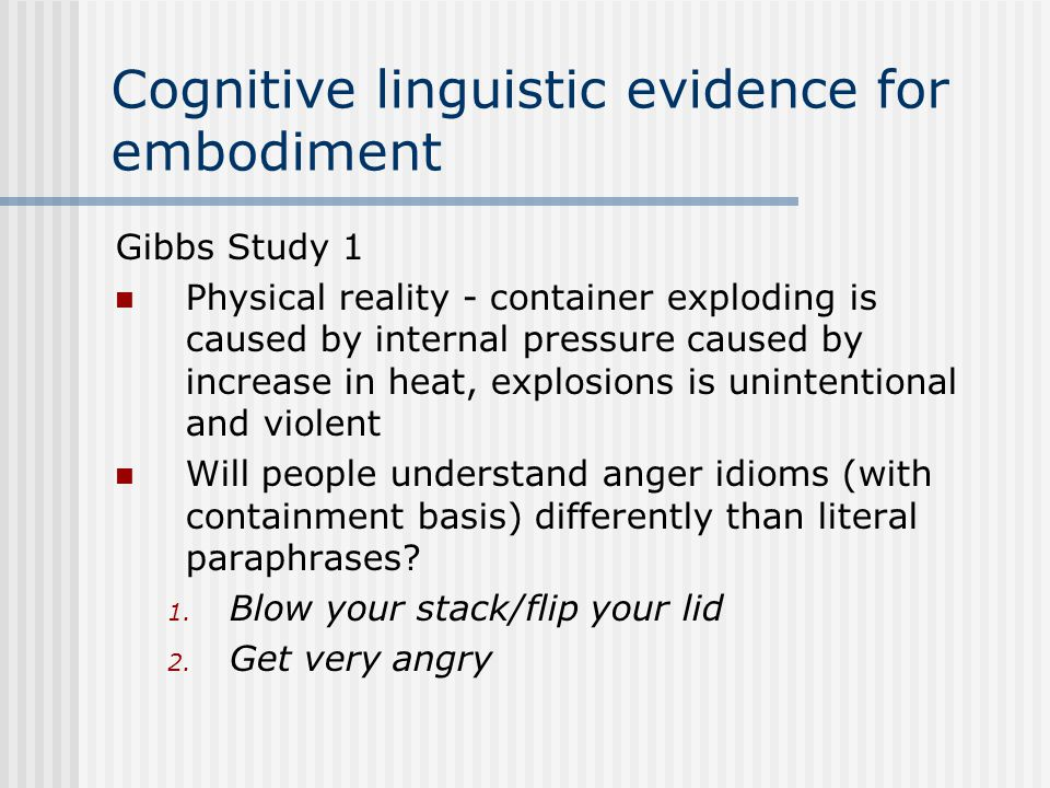 Cognitive linguistic evidence for embodiment Gibbs Study 1 Physical reality - container exploding is caused by internal pressure caused by increase in