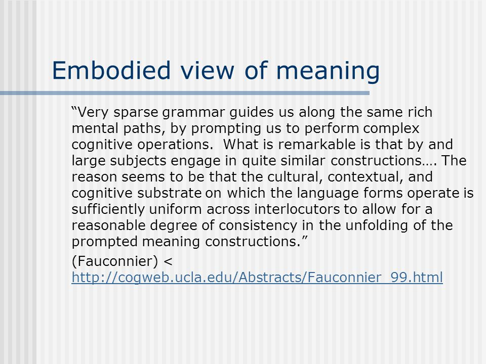 "Embodied view of meaning ""Very sparse grammar guides us along the same rich mental paths, by prompting us to perform complex cognitive operations. Wha"
