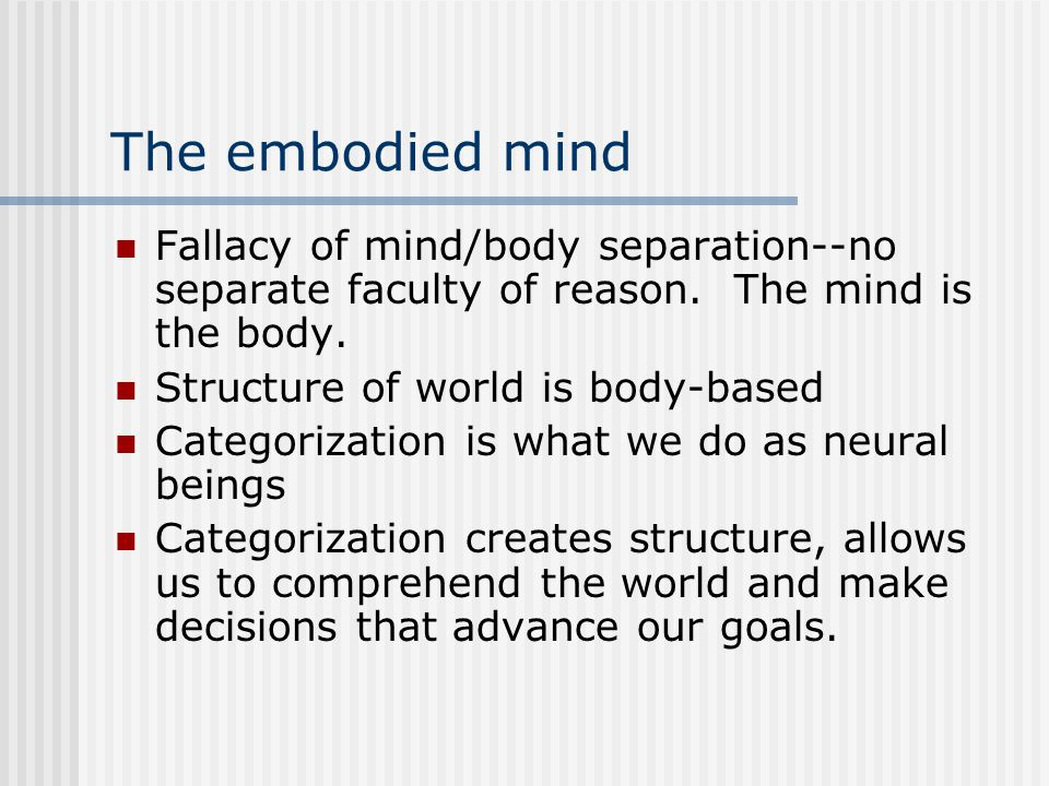 The embodied mind Fallacy of mind/body separation--no separate faculty of reason. The mind is the body. Structure of world is body-based Categorizatio