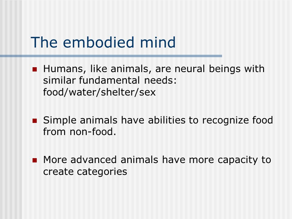 The embodied mind Humans, like animals, are neural beings with similar fundamental needs: food/water/shelter/sex Simple animals have abilities to reco