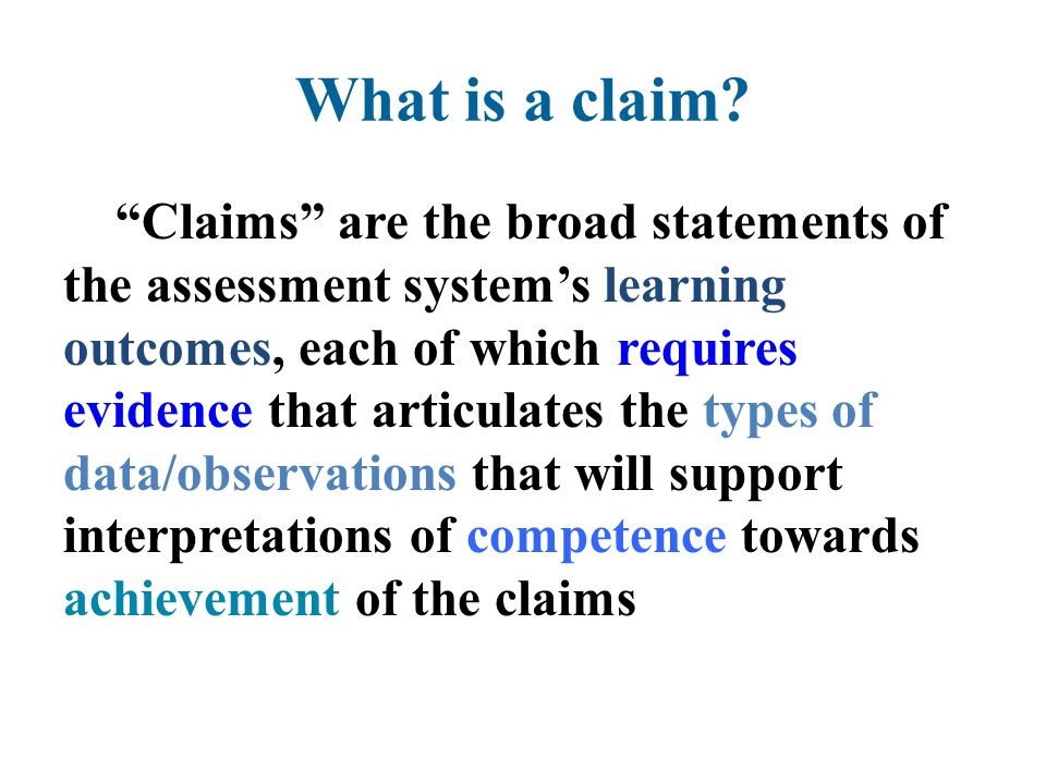 "What is a claim? ""Claims"" are the broad statements of the assessment system's learning outcomes, each of which requires evidence that articulates the"