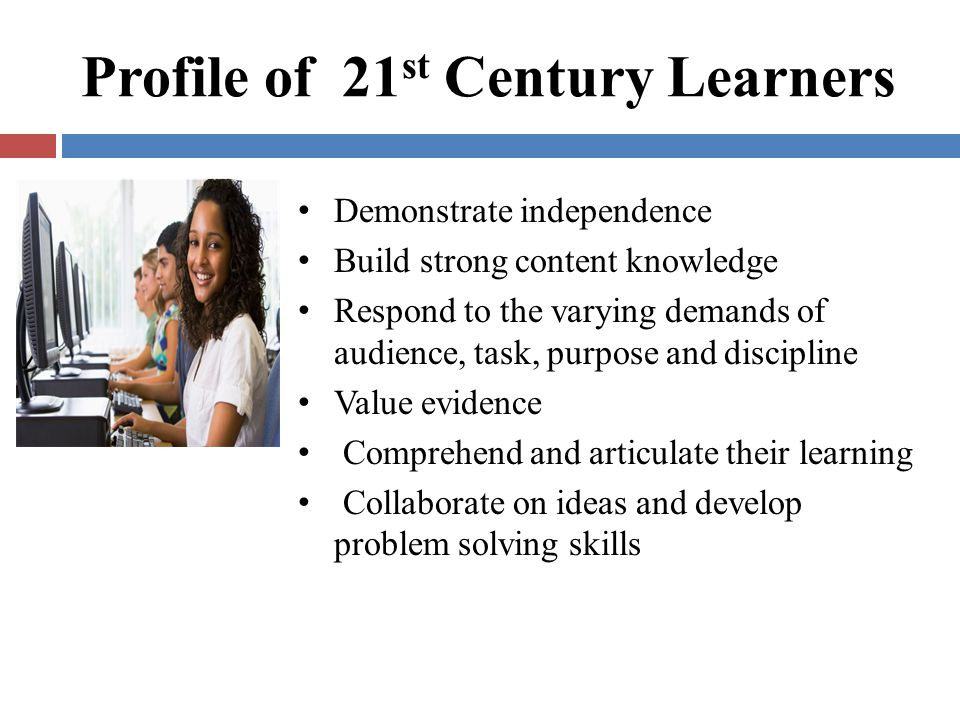 Profile of 21 st Century Learners Demonstrate independence Build strong content knowledge Respond to the varying demands of audience, task, purpose an