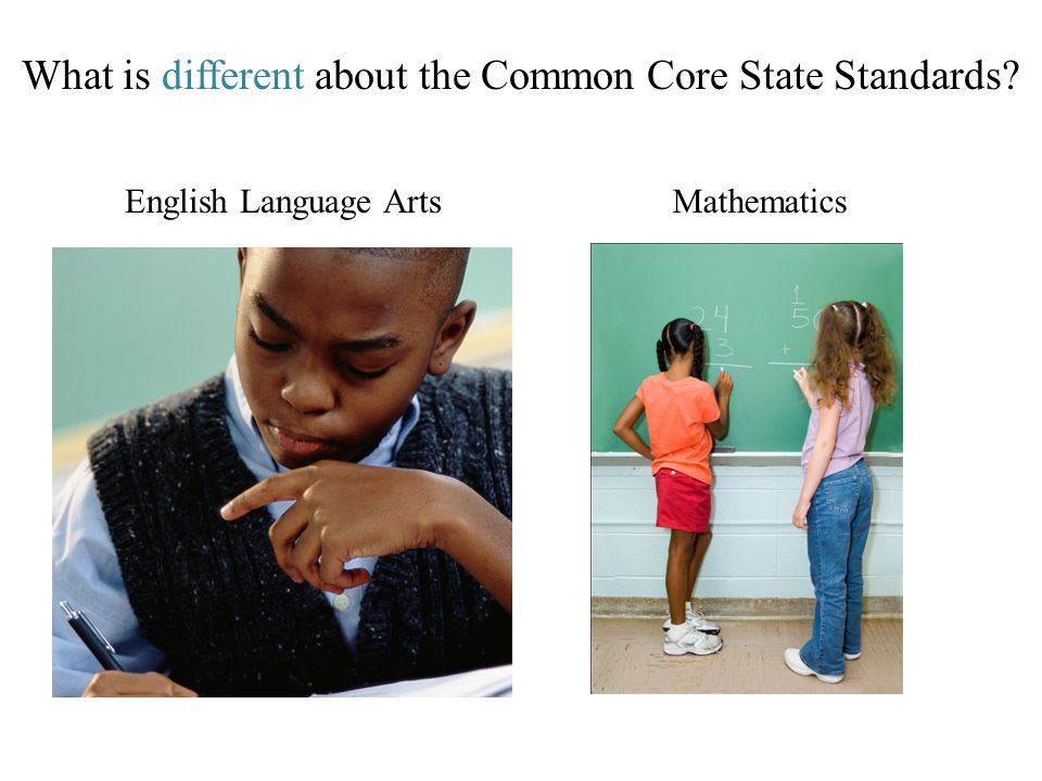 What is different about the Common Core State Standards? English Language ArtsMathematics