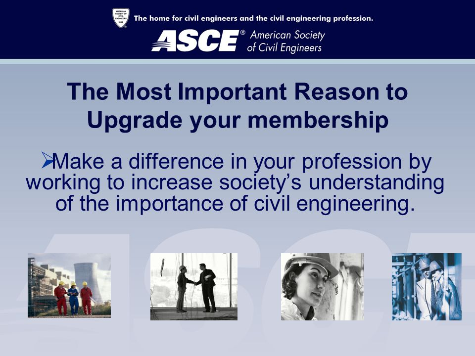 The Most Important Reason to Upgrade your membership  Make a difference in your profession by working to increase society's understanding of the importance of civil engineering.