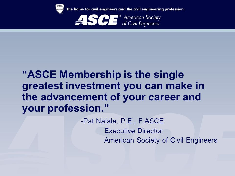 ASCE Membership is the single greatest investment you can make in the advancement of your career and your profession. -Pat Natale, P.E., F.ASCE Executive Director American Society of Civil Engineers