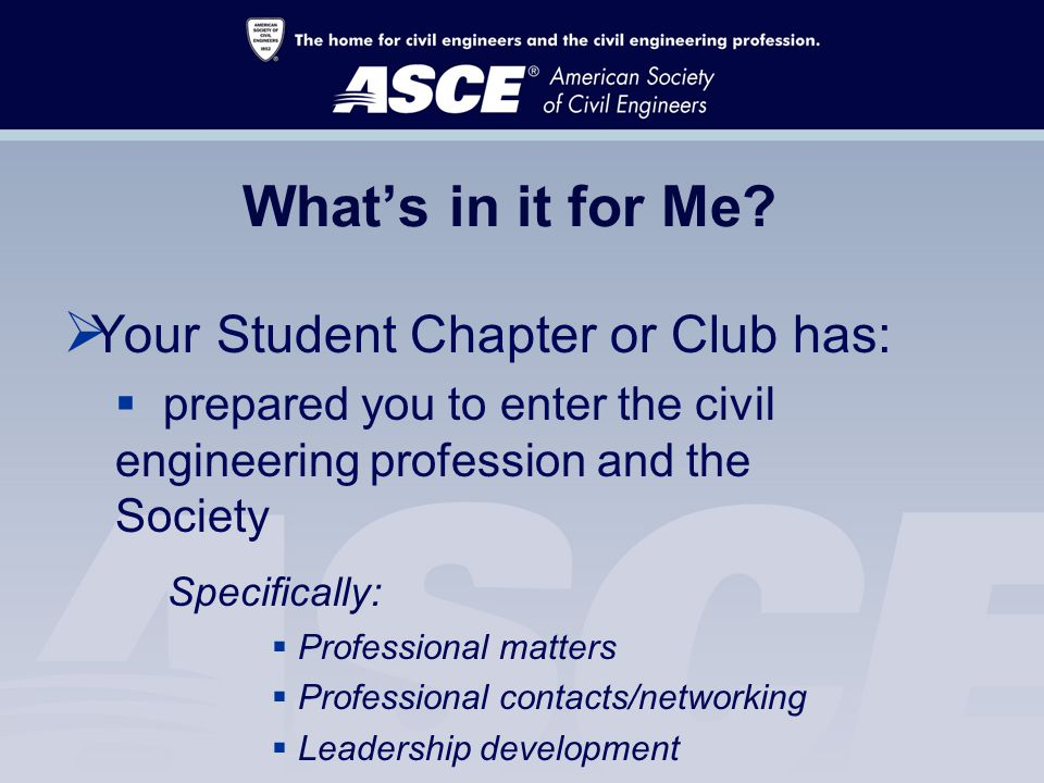  Your Student Chapter or Club has:  prepared you to enter the civil engineering profession and the Society Specifically:  Professional matters  Professional contacts/networking  Leadership development What's in it for Me
