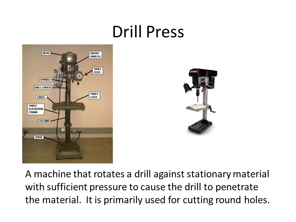 Drill Press A machine that rotates a drill against stationary material with sufficient pressure to cause the drill to penetrate the material. It is pr