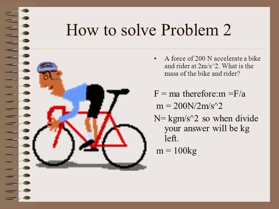 How to solve Problem 2 A force of 200 N accelerate a bike and rider at 2m/s^2.