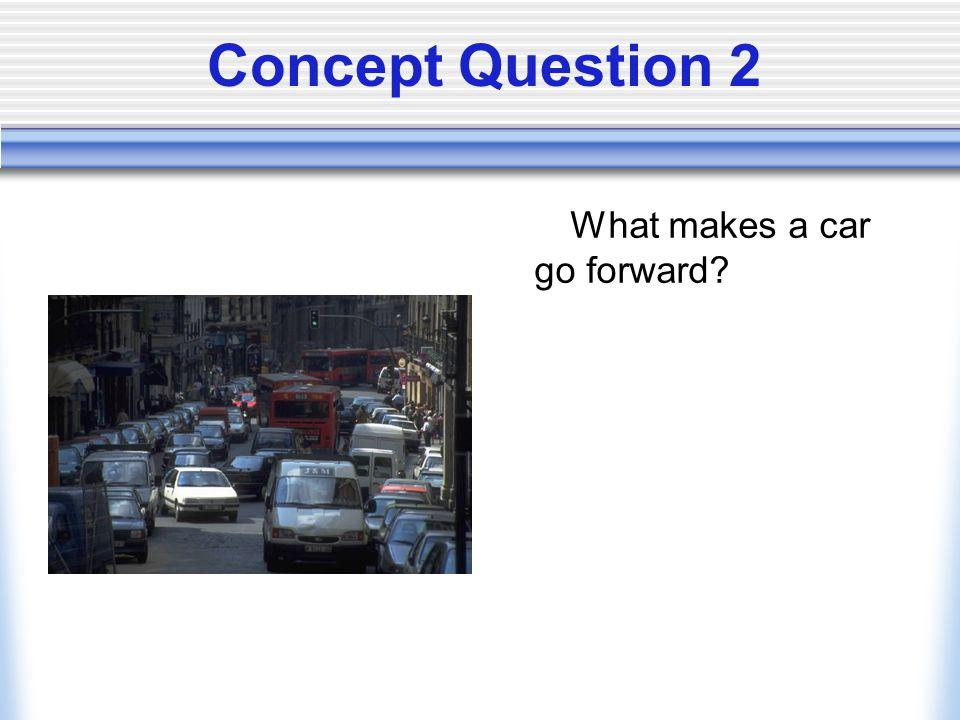 Concept Question 2 What makes a car go forward?