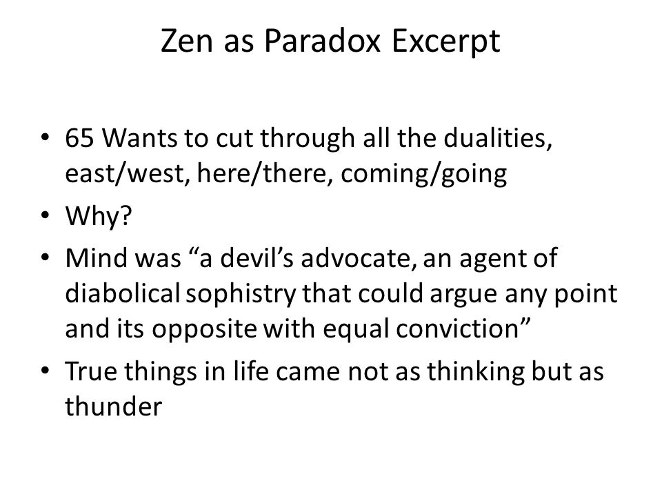 "Zen as Paradox Excerpt 65 Wants to cut through all the dualities, east/west, here/there, coming/going Why? Mind was ""a devil's advocate, an agent of d"