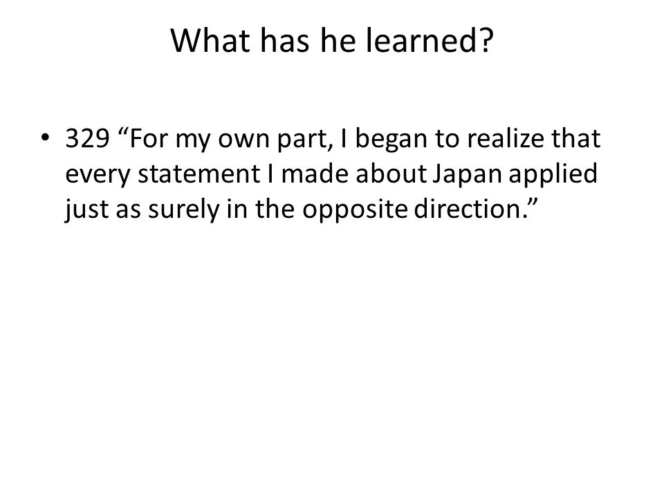 "What has he learned? 329 ""For my own part, I began to realize that every statement I made about Japan applied just as surely in the opposite direction"