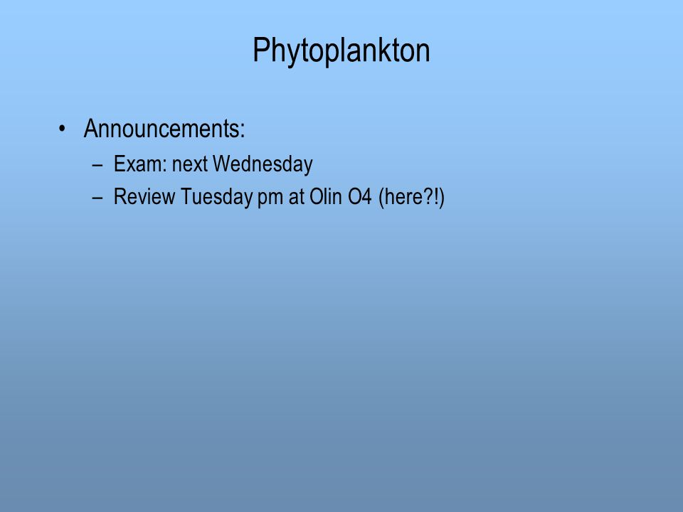 Phytoplankton Announcements: –Exam: next Wednesday –Review Tuesday pm at Olin O4 (here !)