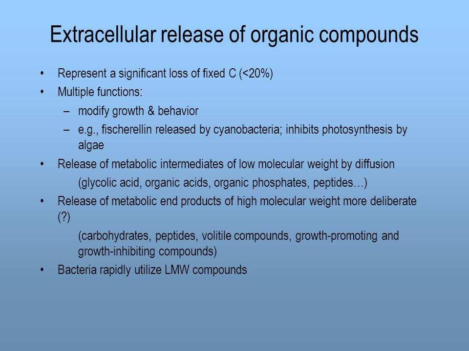 Extracellular release of organic compounds Represent a significant loss of fixed C (<20%) Multiple functions: –modify growth & behavior –e.g., fischerellin released by cyanobacteria; inhibits photosynthesis by algae Release of metabolic intermediates of low molecular weight by diffusion (glycolic acid, organic acids, organic phosphates, peptides…) Release of metabolic end products of high molecular weight more deliberate (?) (carbohydrates, peptides, volitile compounds, growth-promoting and growth-inhibiting compounds) Bacteria rapidly utilize LMW compounds