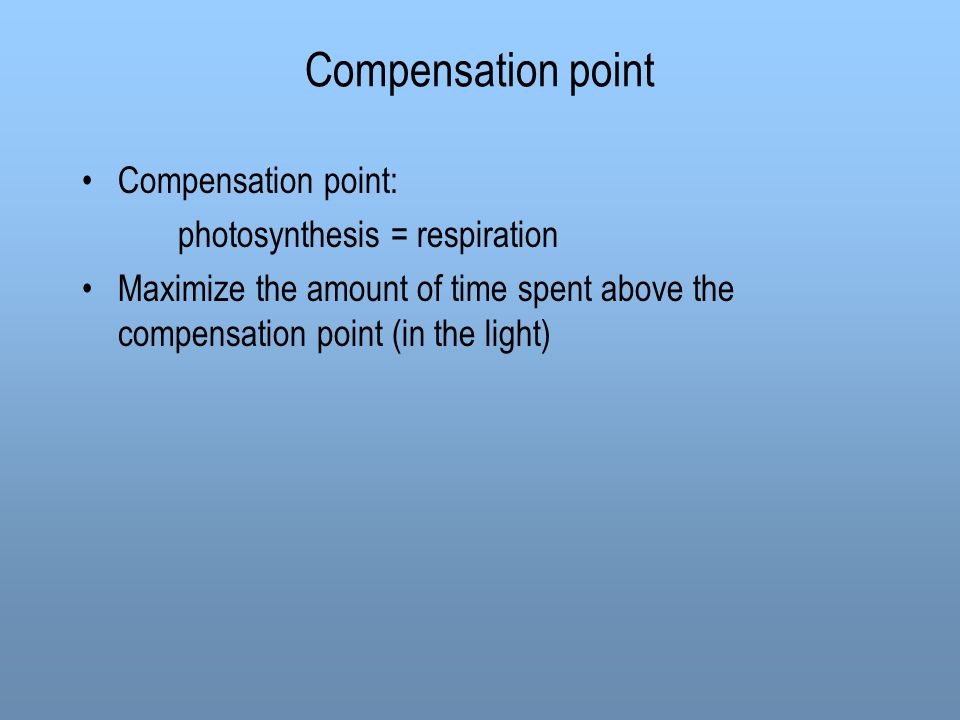 Compensation point Compensation point: photosynthesis = respiration Maximize the amount of time spent above the compensation point (in the light)
