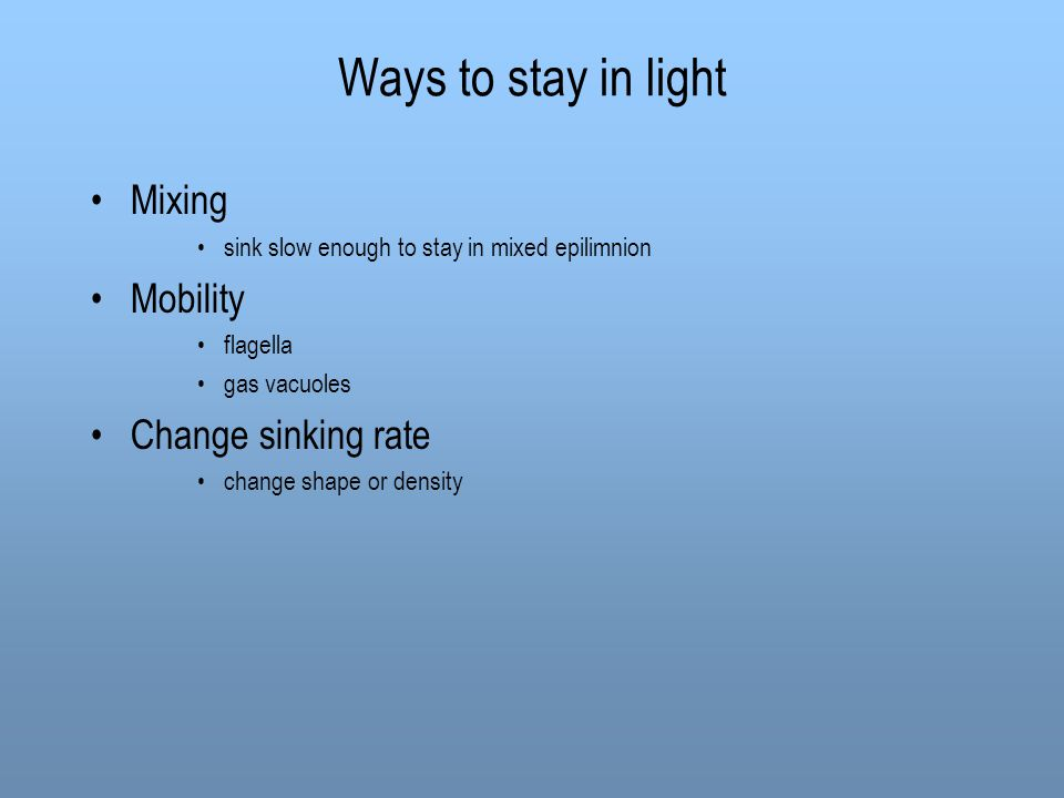 Ways to stay in light Mixing sink slow enough to stay in mixed epilimnion Mobility flagella gas vacuoles Change sinking rate change shape or density