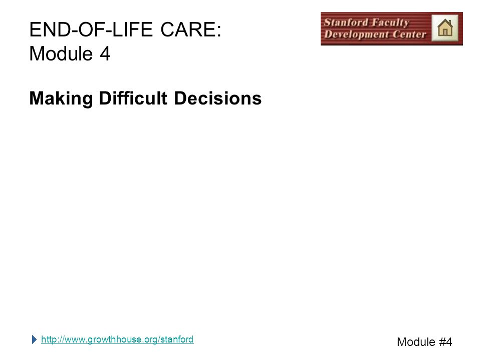 http://www.growthhouse.org/stanford Module #4 END-OF-LIFE CARE: Module 4 Making Difficult Decisions