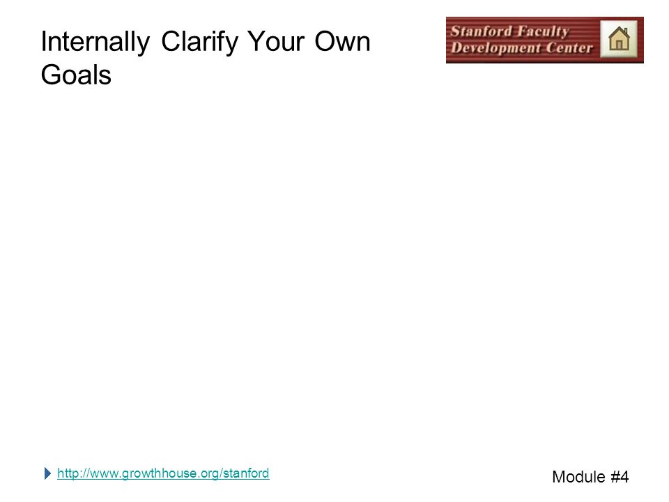 http://www.growthhouse.org/stanford Module #4 Internally Clarify Your Own Goals