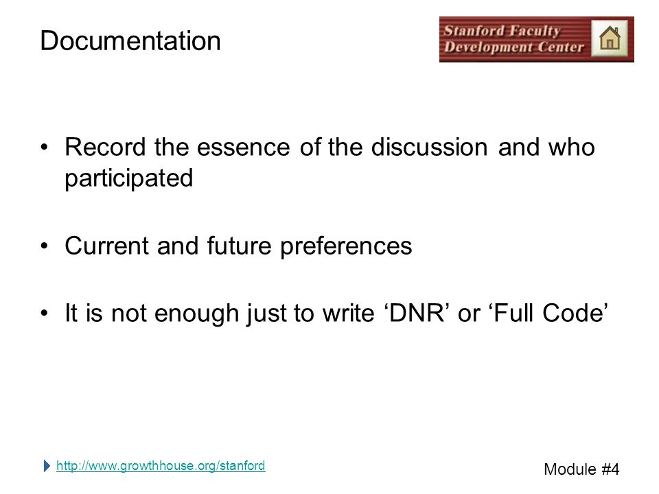 http://www.growthhouse.org/stanford Module #4 Documentation Record the essence of the discussion and who participated Current and future preferences It is not enough just to write 'DNR' or 'Full Code'