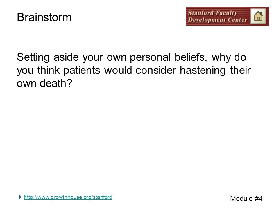 http://www.growthhouse.org/stanford Module #4 Brainstorm Setting aside your own personal beliefs, why do you think patients would consider hastening their own death