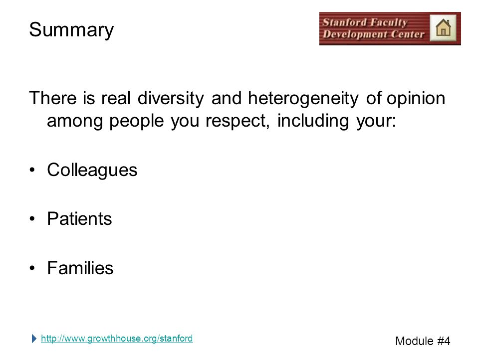 http://www.growthhouse.org/stanford Module #4 Summary There is real diversity and heterogeneity of opinion among people you respect, including your: Colleagues Patients Families