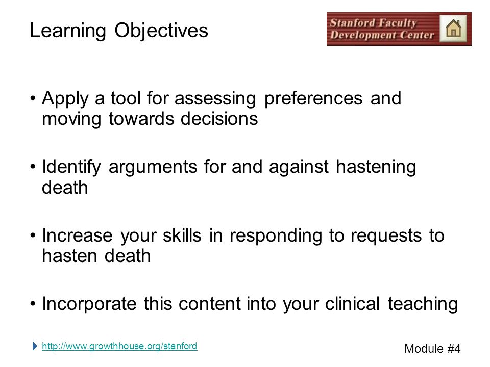 http://www.growthhouse.org/stanford Module #4 Learning Objectives Apply a tool for assessing preferences and moving towards decisions Identify arguments for and against hastening death Increase your skills in responding to requests to hasten death Incorporate this content into your clinical teaching