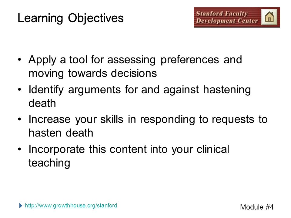 http://www.growthhouse.org/stanford Module #4 Learning Objectives Apply a tool for assessing preferences and moving towards decisions Identify arguments for and against hastening death Increase your skills in responding to requests to hasten death Incorporate this content into your clinical teaching Learning Objectives