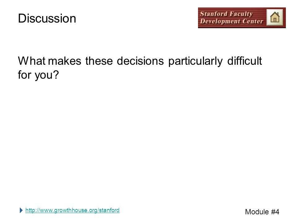 http://www.growthhouse.org/stanford Module #4 Discussion What makes these decisions particularly difficult for you