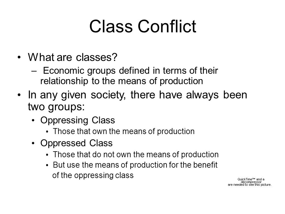 Class Conflict What are classes? – Economic groups defined in terms of their relationship to the means of production In any given society, there have