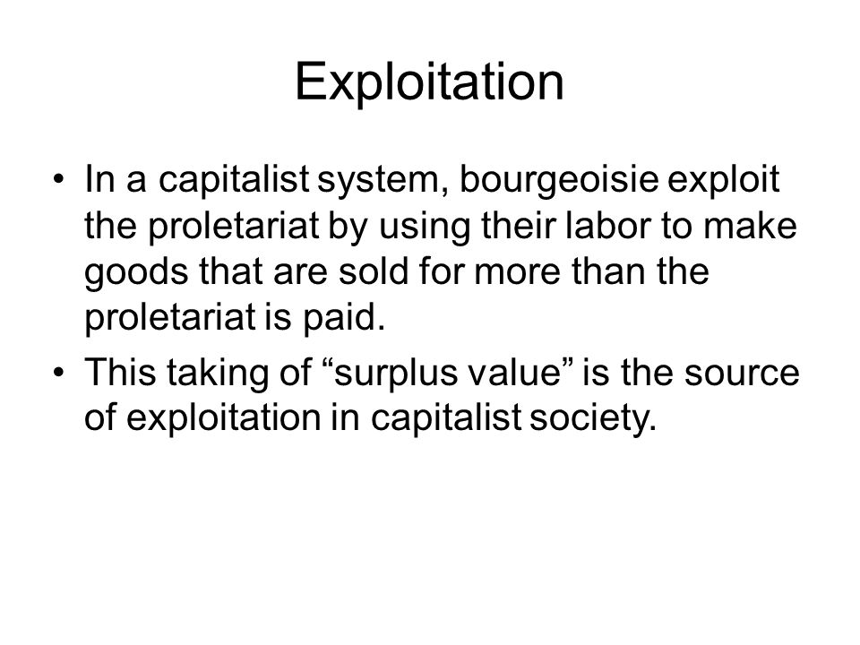 Exploitation In a capitalist system, bourgeoisie exploit the proletariat by using their labor to make goods that are sold for more than the proletaria
