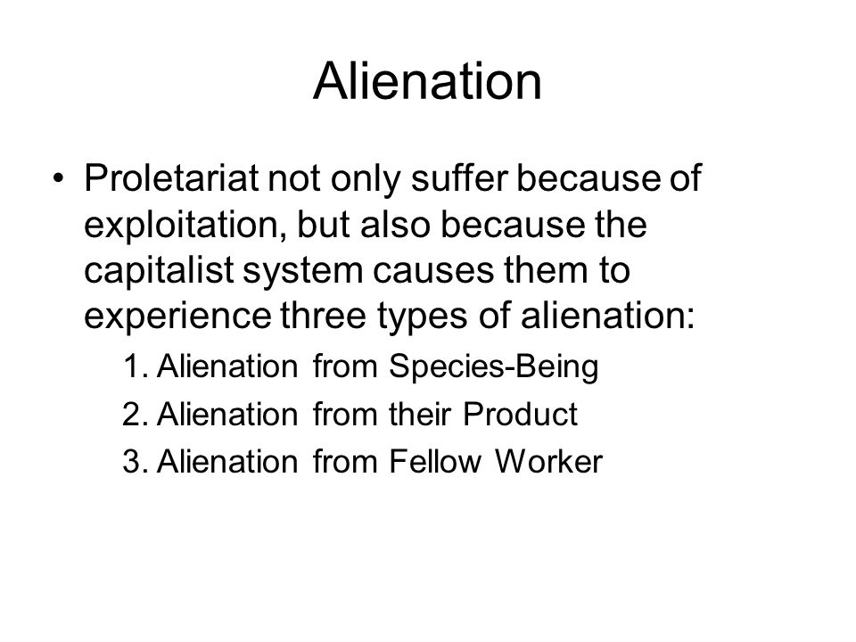 Proletariat not only suffer because of exploitation, but also because the capitalist system causes them to experience three types of alienation: 1. Al