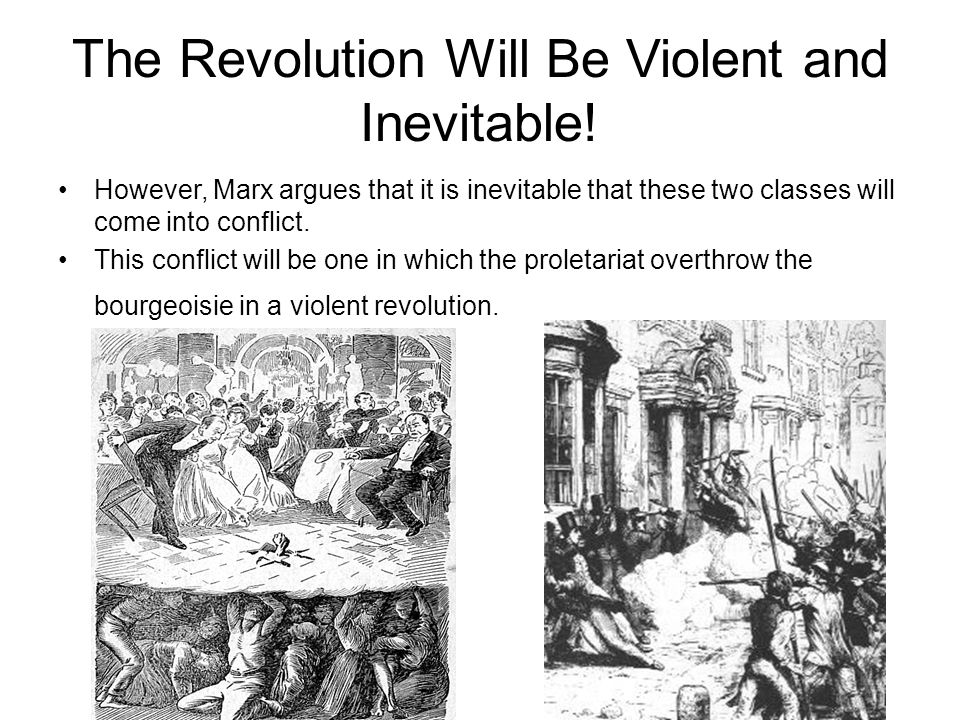 The Revolution Will Be Violent and Inevitable! However, Marx argues that it is inevitable that these two classes will come into conflict. This conflic