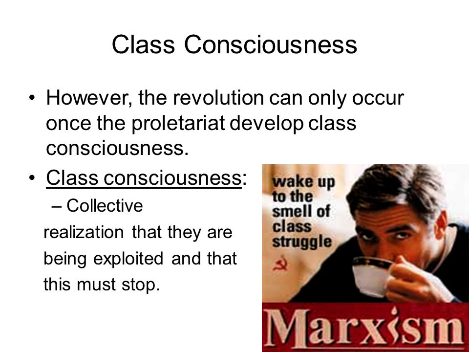 Class Consciousness However, the revolution can only occur once the proletariat develop class consciousness. Class consciousness: –Collective realizat