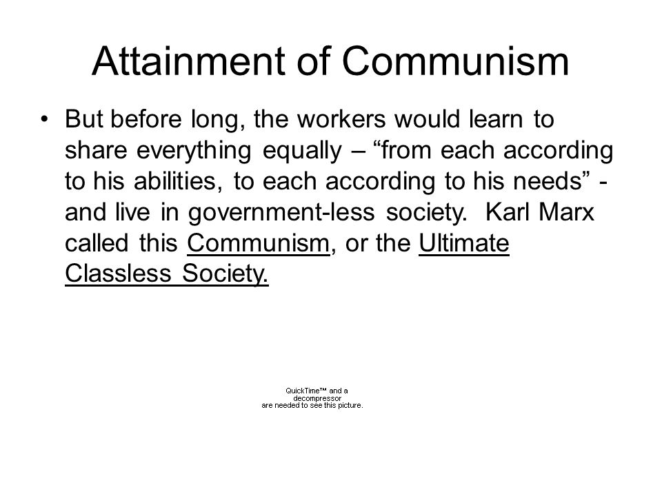 Attainment of Communism But before long, the workers would learn to share everything equally – from each according to his abilities, to each according to his needs - and live in government-less society.