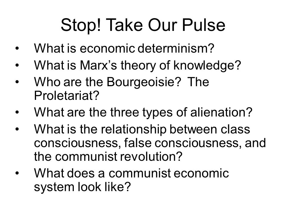 Stop! Take Our Pulse What is economic determinism? What is Marx's theory of knowledge? Who are the Bourgeoisie? The Proletariat? What are the three ty