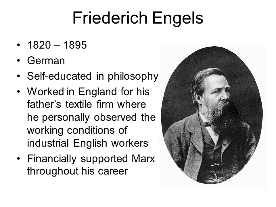 Friederich Engels 1820 – 1895 German Self-educated in philosophy Worked in England for his father's textile firm where he personally observed the work