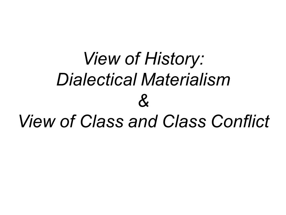 View of History: Dialectical Materialism & View of Class and Class Conflict