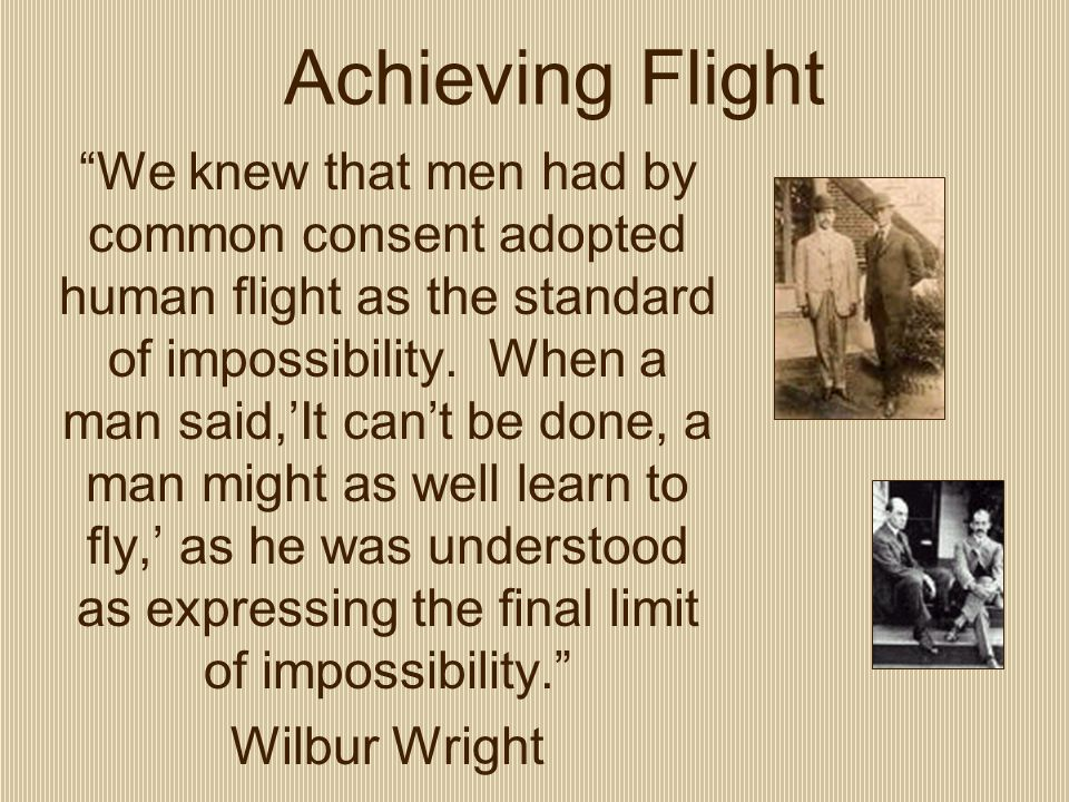 Achieving Flight We knew that men had by common consent adopted human flight as the standard of impossibility.