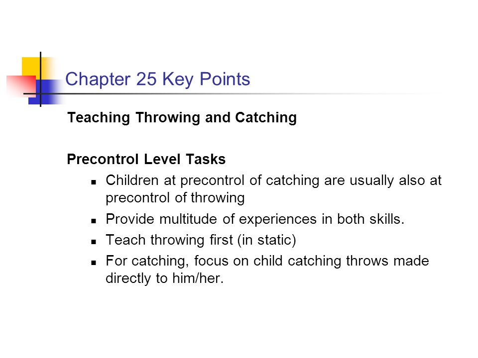Chapter 25 Key Points Teaching Throwing and Catching Precontrol Level Tasks Children at precontrol of catching are usually also at precontrol of throwing Provide multitude of experiences in both skills.