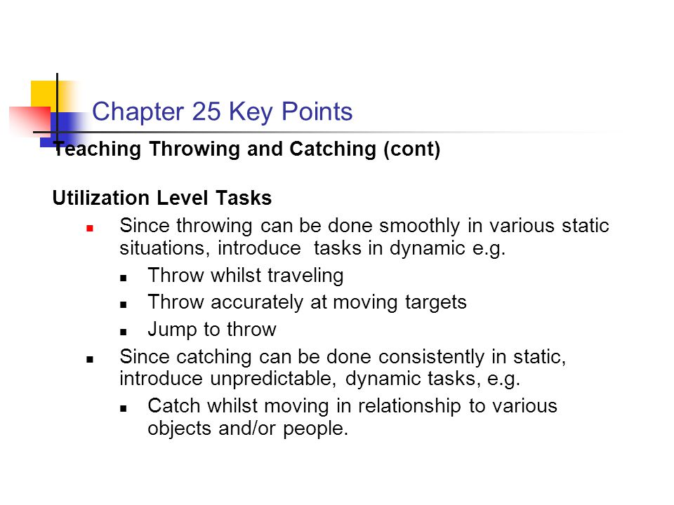 Chapter 25 Key Points Teaching Throwing and Catching (cont) Utilization Level Tasks Since throwing can be done smoothly in various static situations, introduce tasks in dynamic e.g.
