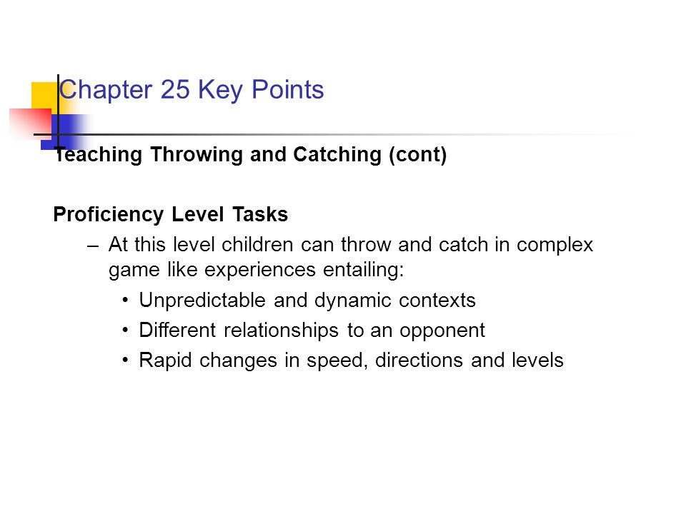 Chapter 25 Key Points Teaching Throwing and Catching (cont) Proficiency Level Tasks –At this level children can throw and catch in complex game like experiences entailing: Unpredictable and dynamic contexts Different relationships to an opponent Rapid changes in speed, directions and levels