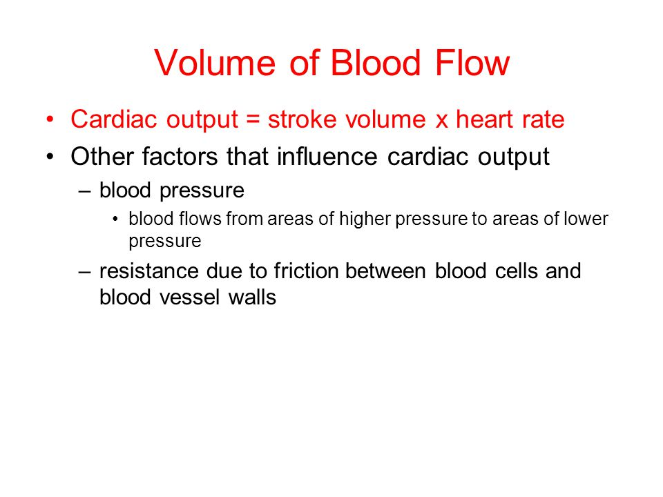Volume of Blood Flow Cardiac output = stroke volume x heart rate Other factors that influence cardiac output –blood pressure blood flows from areas of