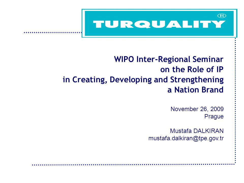 WIPO Inter-Regional Seminar on the Role of IP in Creating, Developing and Strengthening a Nation Brand November 26, 2009 Prague Mustafa DALKIRAN mustafa.dalkiran@tpe.gov.tr