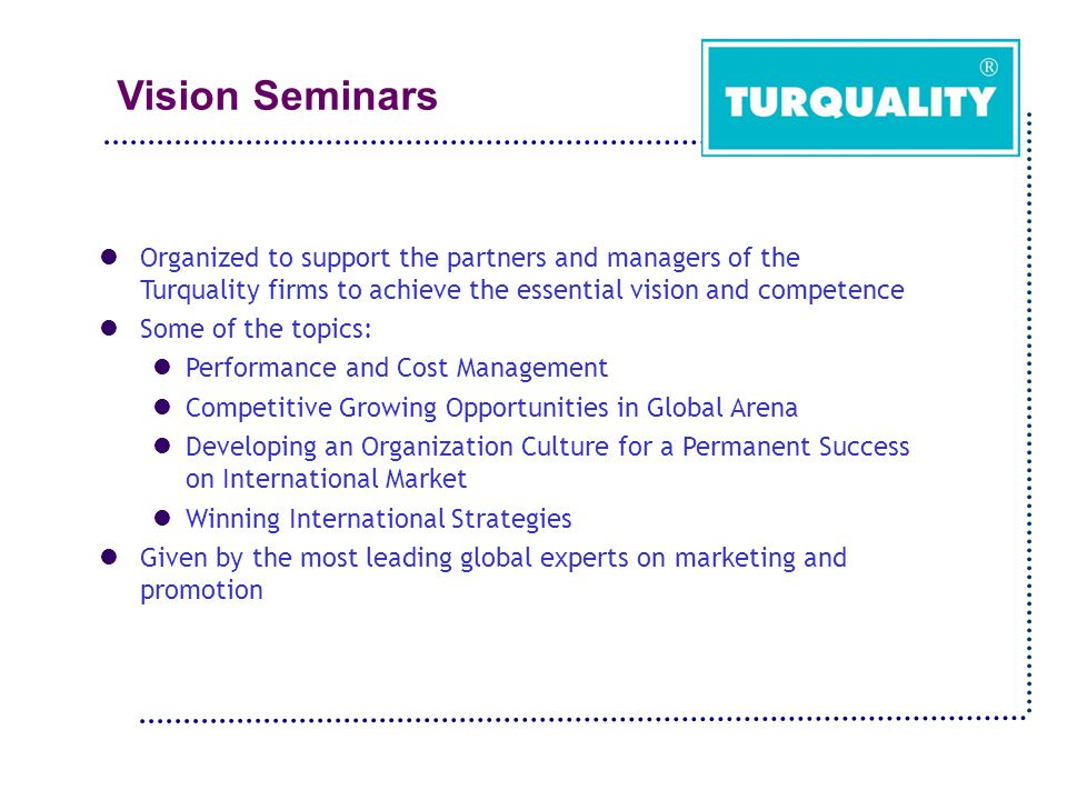 Vision Seminars Organized to support the partners and managers of the Turquality firms to achieve the essential vision and competence Some of the topics: Performance and Cost Management Competitive Growing Opportunities in Global Arena Developing an Organization Culture for a Permanent Success on International Market Winning International Strategies Given by the most leading global experts on marketing and promotion