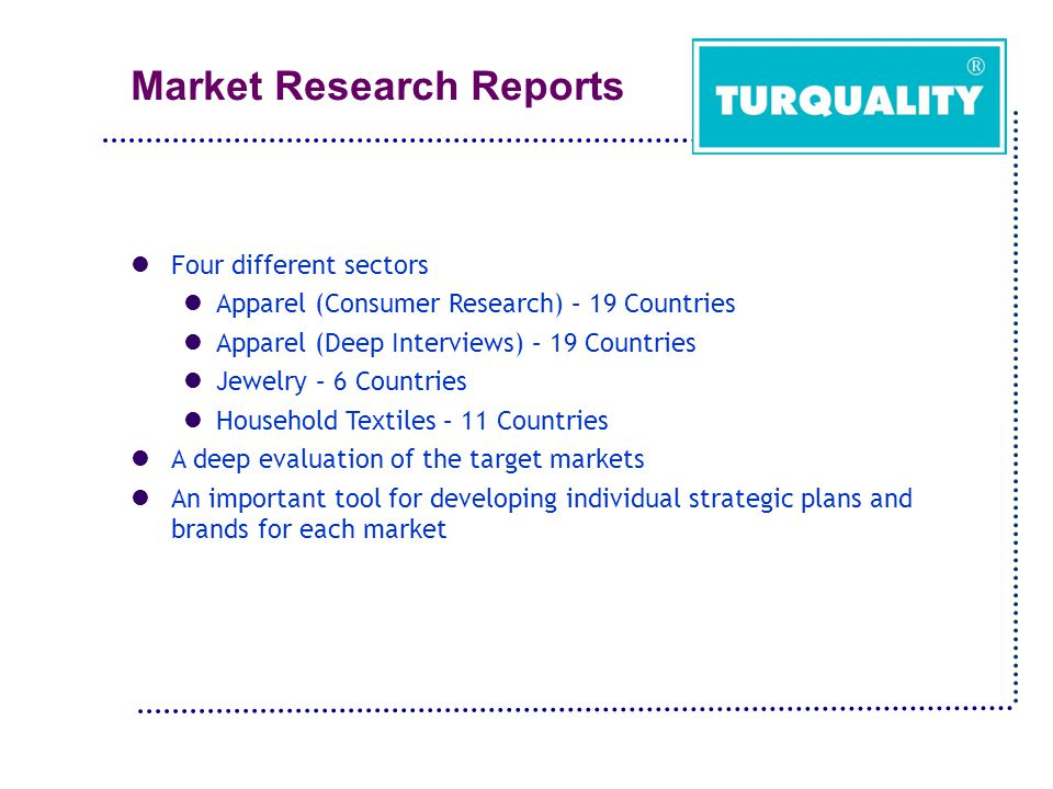 Market Research Reports Four different sectors Apparel (Consumer Research) – 19 Countries Apparel (Deep Interviews) – 19 Countries Jewelry – 6 Countries Household Textiles – 11 Countries A deep evaluation of the target markets An important tool for developing individual strategic plans and brands for each market