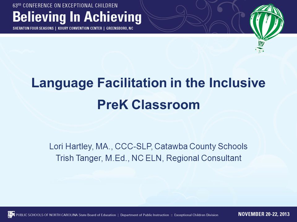 Language Facilitation in the Inclusive PreK Classroom Lori Hartley, MA., CCC-SLP, Catawba County Schools Trish Tanger, M.Ed., NC ELN, Regional Consultant