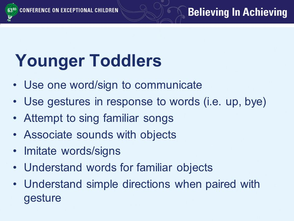 Younger Toddlers Use one word/sign to communicate Use gestures in response to words (i.e.