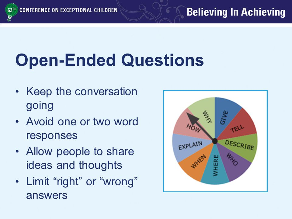 Open-Ended Questions Keep the conversation going Avoid one or two word responses Allow people to share ideas and thoughts Limit right or wrong answers