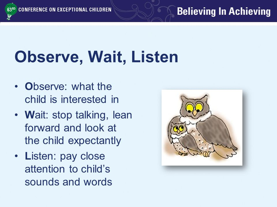 Observe, Wait, Listen Observe: what the child is interested in Wait: stop talking, lean forward and look at the child expectantly Listen: pay close attention to child's sounds and words