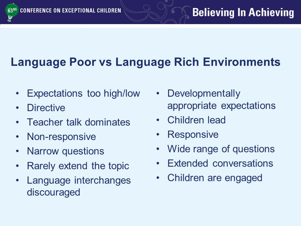 Younger Preschoolers Use two to five word phrases and sentences to communicate Engage in conversational turn taking Respond to where and what…doing questions Follow two-step directions Understand descriptive concepts such as big/little, hard/soft Understand spatial concepts including in, on, out, off, under and behind