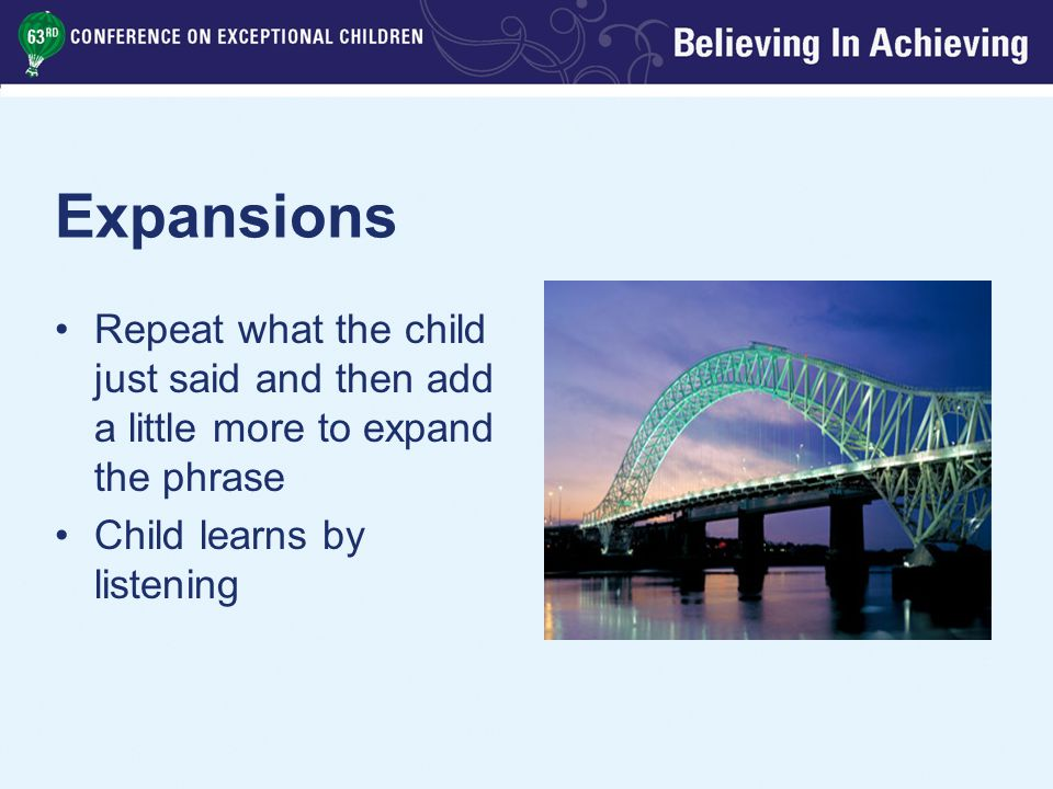Expansions Repeat what the child just said and then add a little more to expand the phrase Child learns by listening